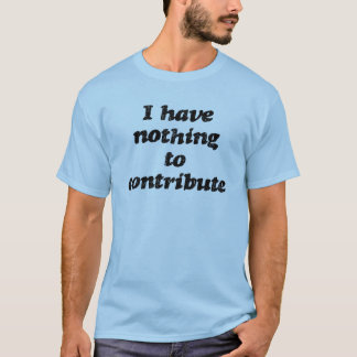 Nothing to Contribute T-Shirt