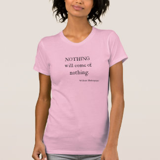 Nothing Will Come of Nothing Shakespeare Quote T-Shirt