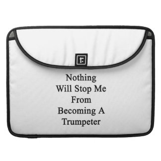Nothing Will Stop Me From Becoming A Trumpeter Sleeves For MacBook Pro