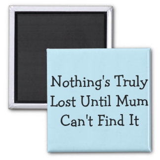 Nothing's Truly Lost Until Mum Can't Find It Magnet