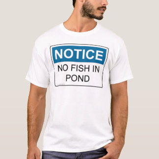 NOTICE No Fish In Pond T-Shirt