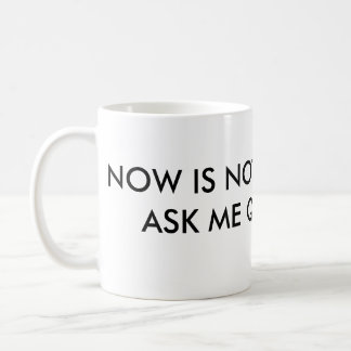 Now is not the time to ask me questions. coffee mug