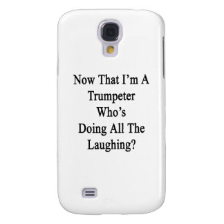 Now That I'm A Trumpeter Who's Doing All The Laugh Samsung Galaxy S4 Case