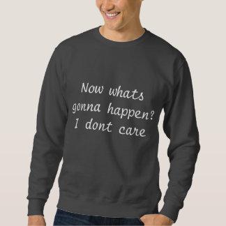 Now whats gonna happen? I dont care Sweatshirt