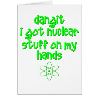 Nuclear Stuff On Hands Greeting Card