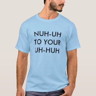 NUH-UH TO YOUR UH-HUH T-Shirt