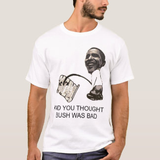 obama, AND YOU THOUGHT BUSH WAS BAD T-Shirt
