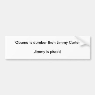 Obama is dumber than Jimmy CarterJimmy is pissed Bumper Sticker