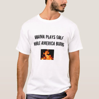 OBAMA PLAYS GOLF WHILE AMERICA BURNS T-Shirt