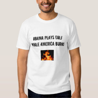 OBAMA PLAYS GOLF WHILE AMERICA BURNS T-SHIRTS
