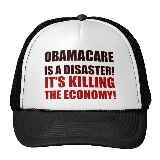 OBAMACARE IS A DISASTER! IT'S KILLING THE ECONOMY! HATS