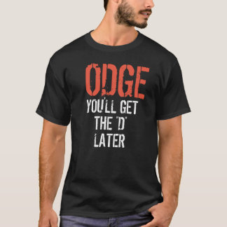"ODGE YOU'LL GET THE ""D"" LATER T-Shirt"