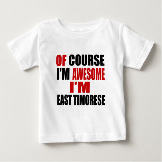 OF COURSE I AM AWESOME I AM EAST TIMORESE BABY T-Shirt