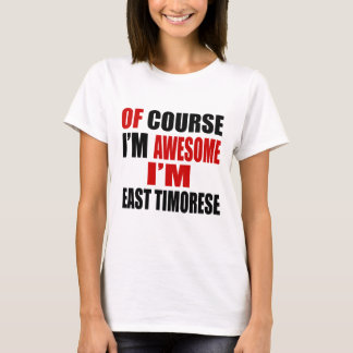 OF COURSE I AM AWESOME I AM EAST TIMORESE T-Shirt