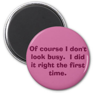 Of course I don't look busy.  I did it right th... 6 Cm Round Magnet