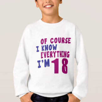 Of Course I Know Everything I Am 18 Sweatshirt