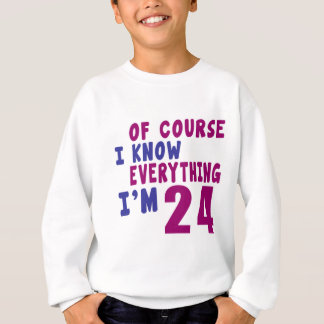 Of Course I Know Everything I Am 24 Sweatshirt