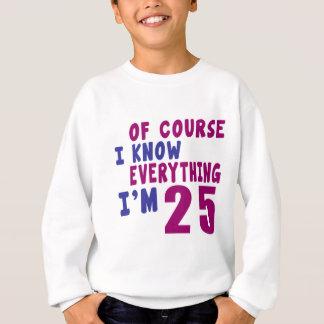 Of Course I Know Everything I Am 25 Sweatshirt