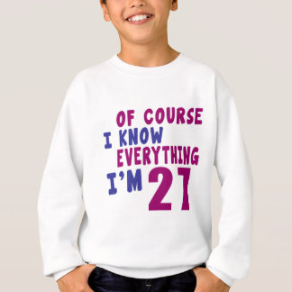 Of Course I Know Everything I Am 27 Sweatshirt