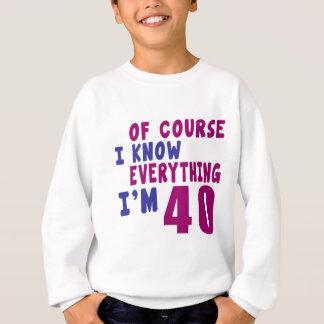 Of Course I Know Everything I Am 40 Sweatshirt