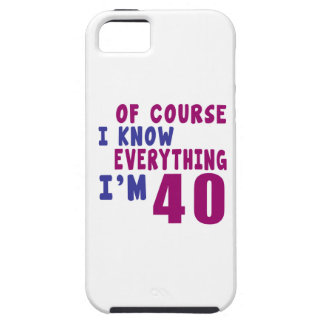 Of Course I Know Everything I Am 40 Tough iPhone 5 Case