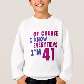 Of Course I Know Everything I Am 47 Sweatshirt