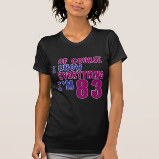Of Course I Know Everything I Am 83 T-Shirt