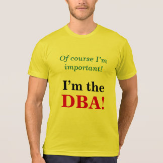 """""""Of course I'm important! I'm the DBA!"""" T-Shirt"""
