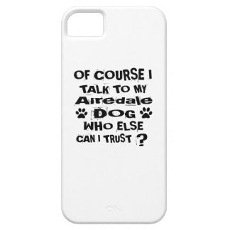 Of Course I Talk To My Airedale Dog Designs iPhone 5 Covers