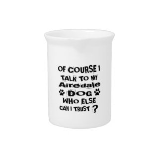 Of Course I Talk To My Airedale Dog Designs Pitcher