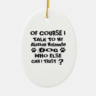 Of Course I Talk To My Alaskan Malamute Dog Design Ceramic Ornament