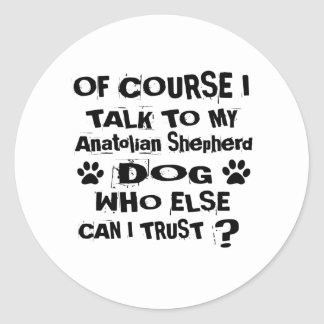 Of Course I Talk To My Anatolian Shepherd Dog Desi Classic Round Sticker
