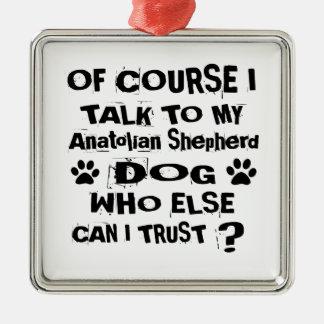 Of Course I Talk To My Anatolian Shepherd Dog Desi Metal Ornament
