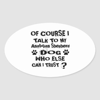 Of Course I Talk To My Anatolian Shepherd Dog Desi Oval Sticker