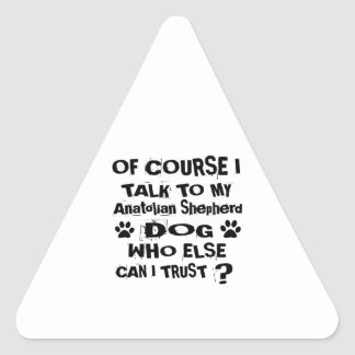 Of Course I Talk To My Anatolian Shepherd Dog Desi Triangle Sticker