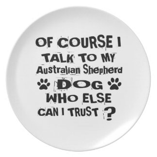 Of Course I Talk To My Australian Shepherd Dog Des Plate