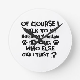 Of Course I Talk To My Bernese Mountain Dog Design Round Clock