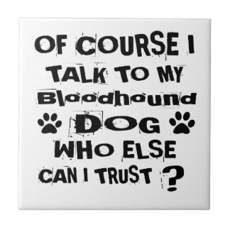 Of Course I Talk To My Bloodhound Dog Designs Tile