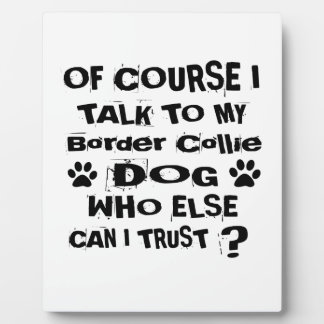 Of Course I Talk To My Border Collie Dog Designs Plaque