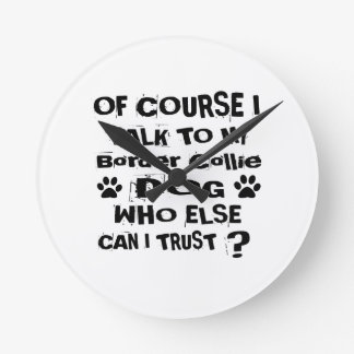 Of Course I Talk To My Border Collie Dog Designs Round Clock