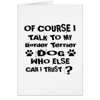 Of Course I Talk To My Border Terrier Dog Designs Card