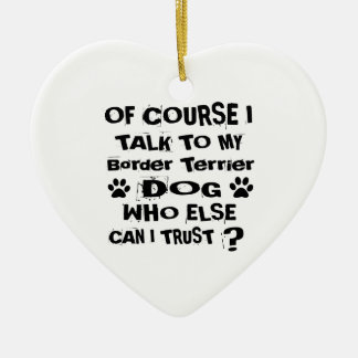 Of Course I Talk To My Border Terrier Dog Designs Ceramic Ornament