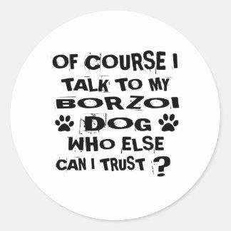 Of Course I Talk To My BORZOI Dog Designs Classic Round Sticker