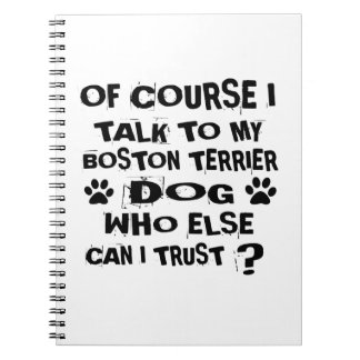 Of Course I Talk To My BOSTON TERRIER Dog Designs Notebook