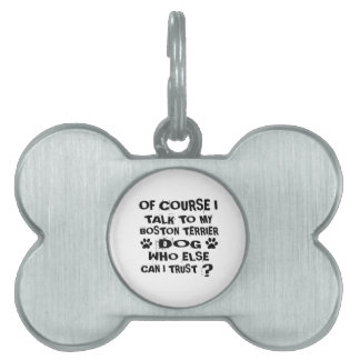 Of Course I Talk To My BOSTON TERRIER Dog Designs Pet ID Tag