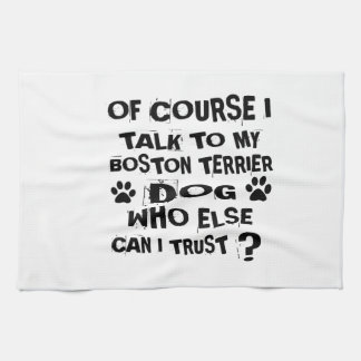 Of Course I Talk To My BOSTON TERRIER Dog Designs Tea Towel