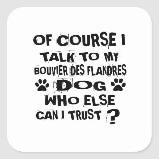 Of Course I Talk To My BOUVIER DES FLANDRES Dog De Square Sticker