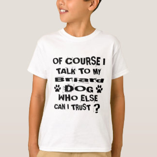 Of Course I Talk To My Briard Dog Designs T-Shirt