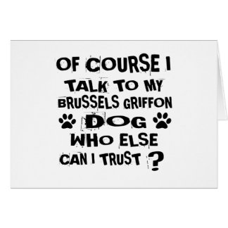 OF COURSE I TALK TO MY BRUSSELS GRIFFON DOG DESIGN CARD