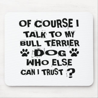 OF COURSE I TALK TO MY BULL TERRIER DOG DESIGNS MOUSE PAD